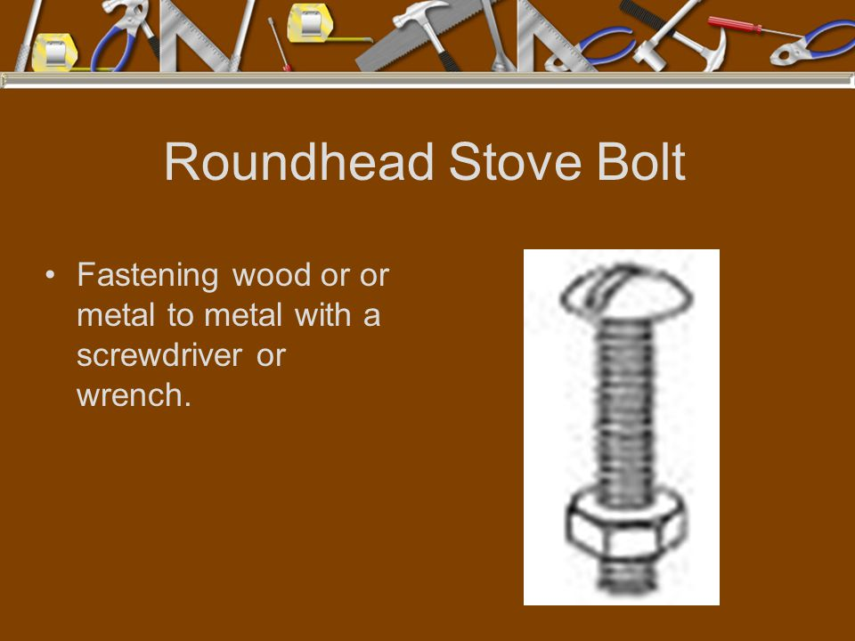 Roundhead Stove Bolt Fastening wood or or metal to metal with a screwdriver or wrench.