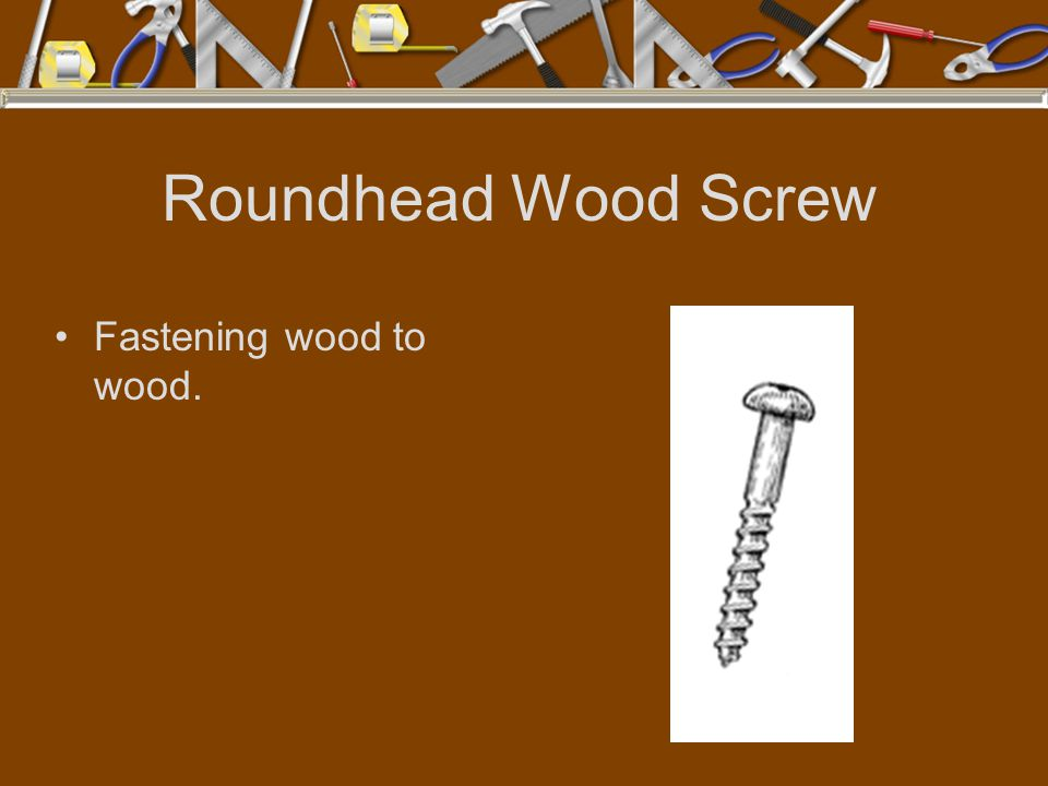 Roundhead Wood Screw Fastening wood to wood.