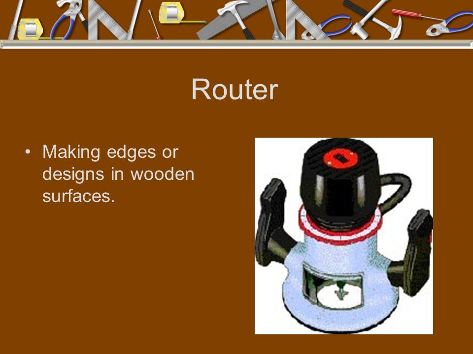 Router Making edges or designs in wooden surfaces.