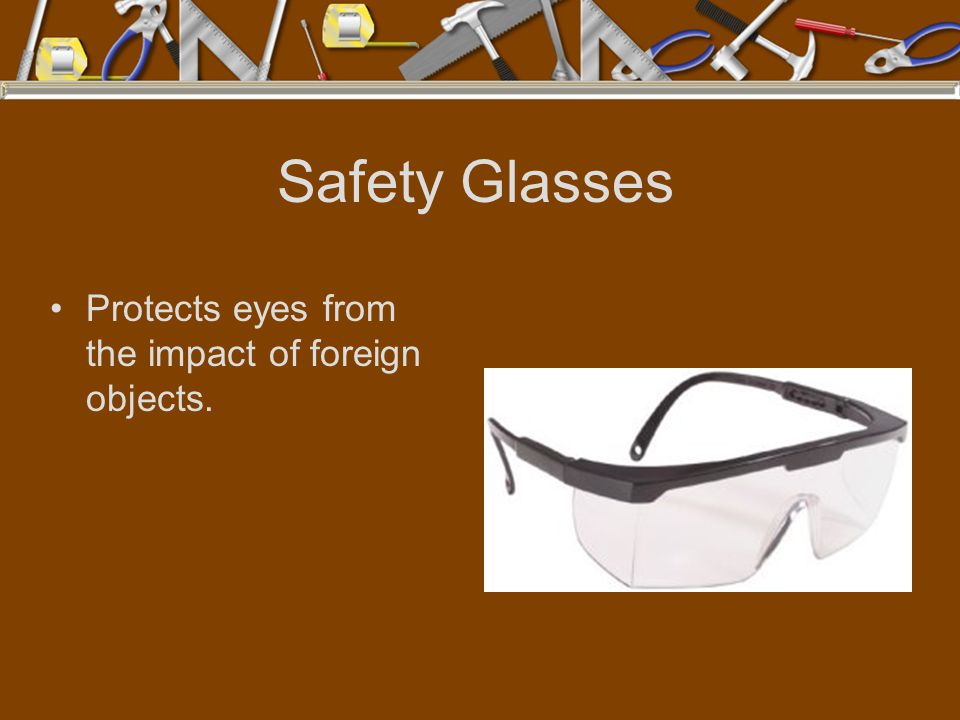 Safety Glasses Protects eyes from the impact of foreign objects.