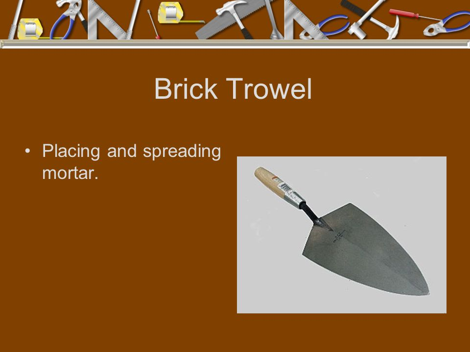 Brick Trowel Placing and spreading mortar.