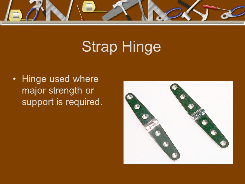 Strap Hinge Hinge used where major strength or support is required.
