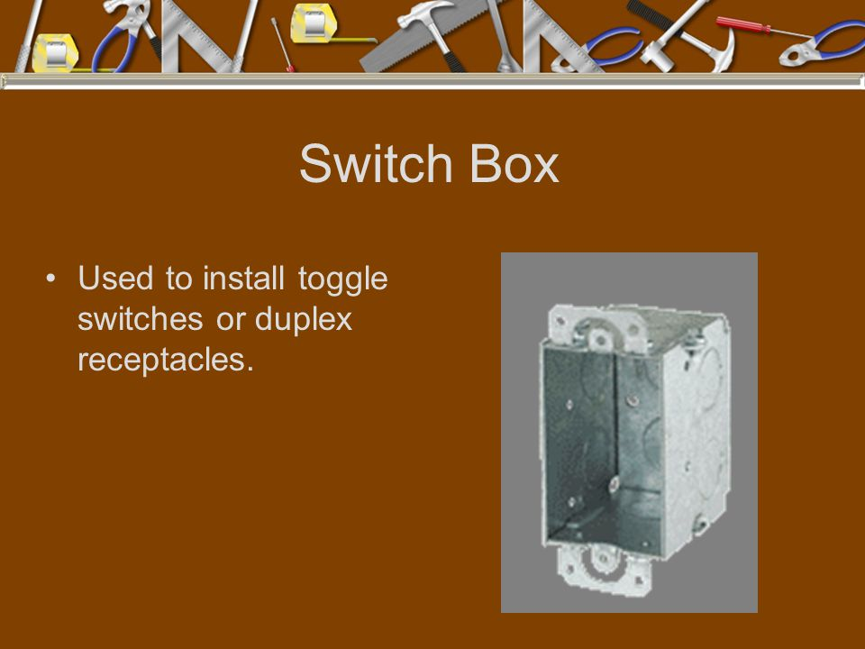 Switch Box Used to install toggle switches or duplex receptacles.