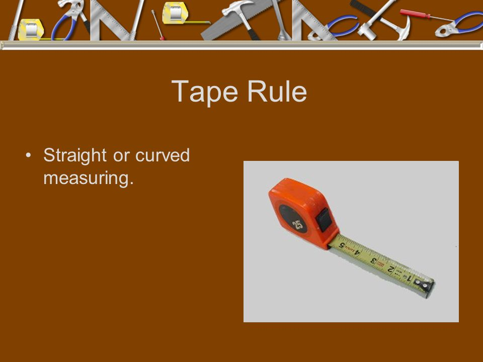 Tape Rule Straight or curved measuring.
