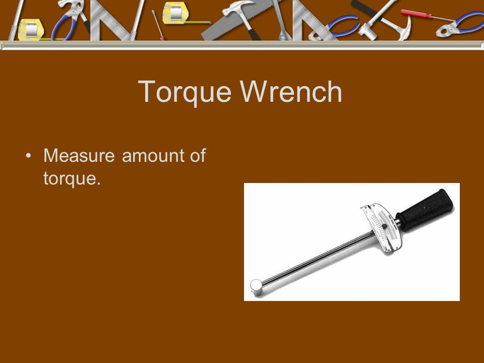 Torque Wrench Measure amount of torque.