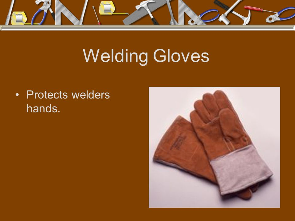 Welding Gloves Protects welders hands.