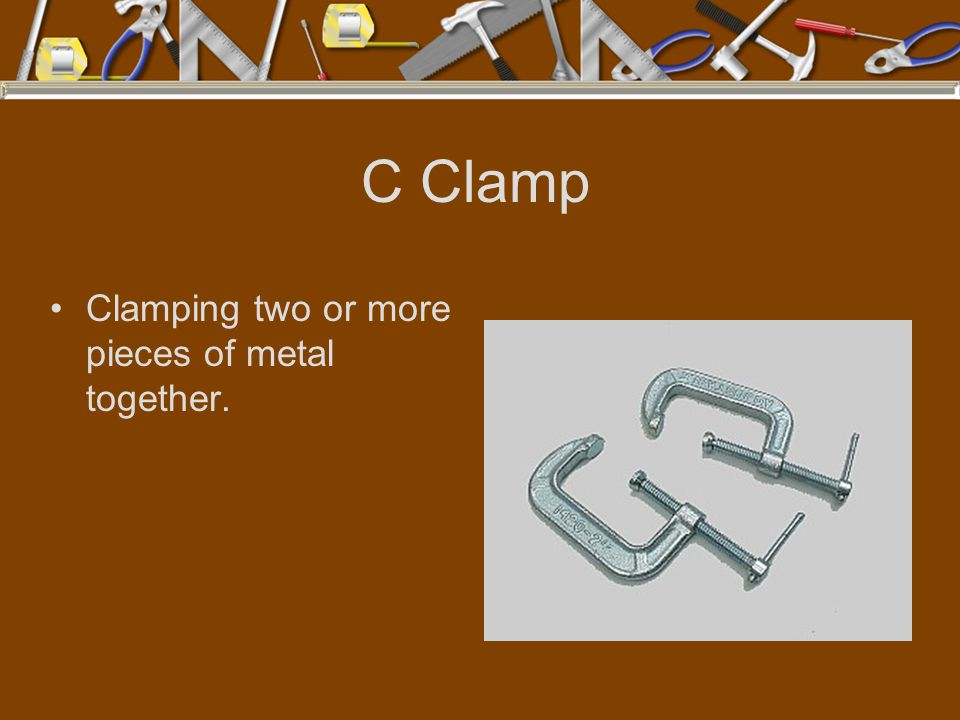 C Clamp Clamping two or more pieces of metal together.