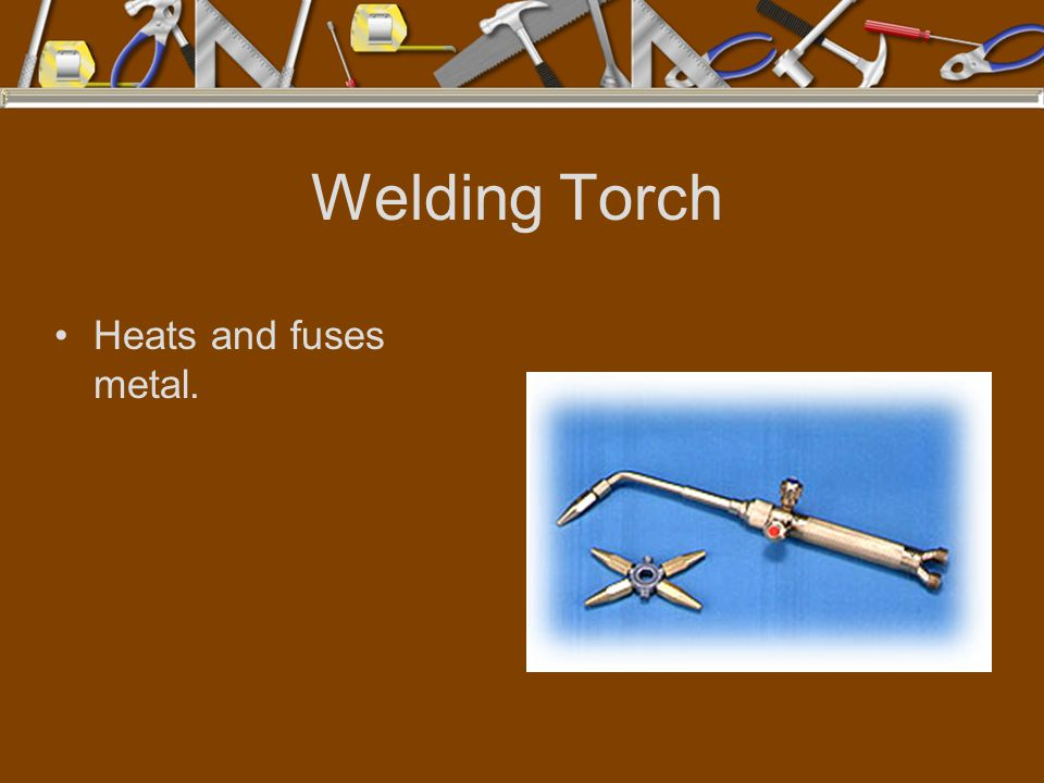 Welding Torch Heats and fuses metal.