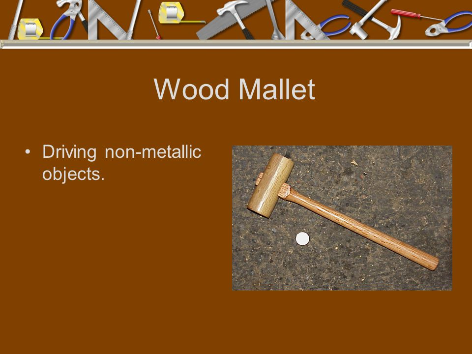 Wood Mallet Driving non-metallic objects.