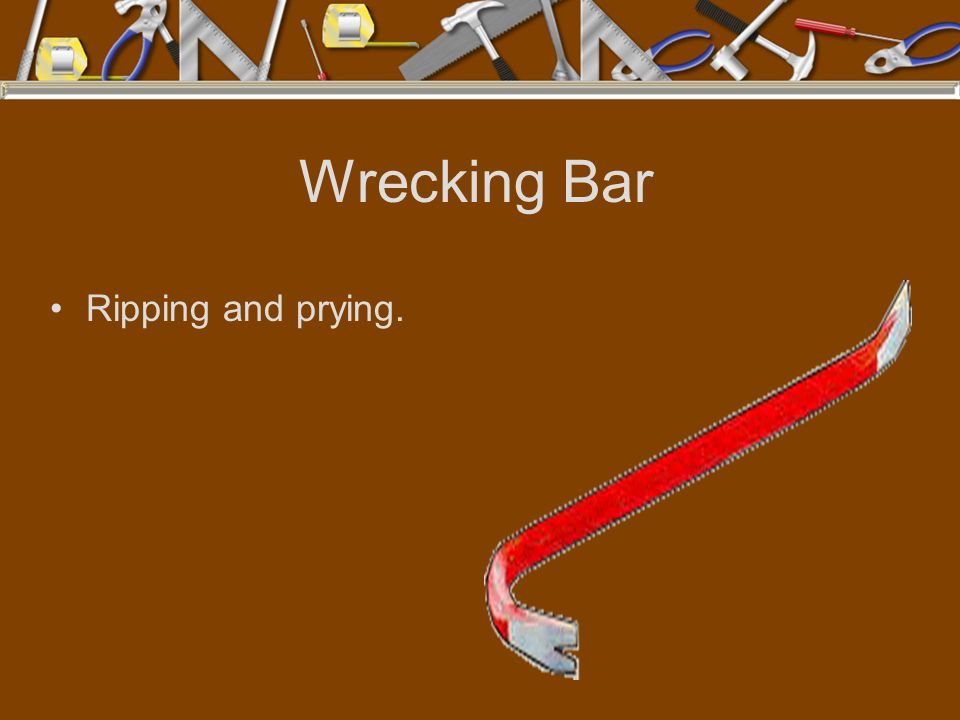 Wrecking Bar Ripping and prying.