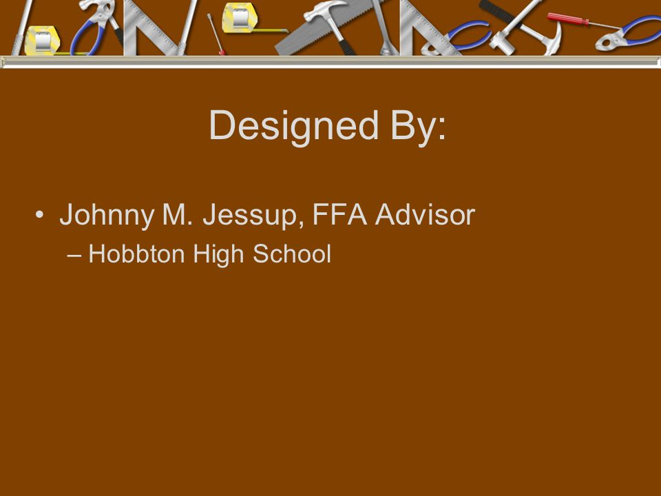 Designed By: Johnny M. Jessup, FFA Advisor Hobbton High School