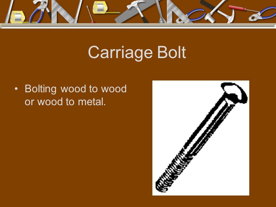 Carriage Bolt Bolting wood to wood or wood to metal.