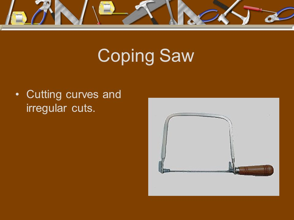 Coping Saw Cutting curves and irregular cuts.