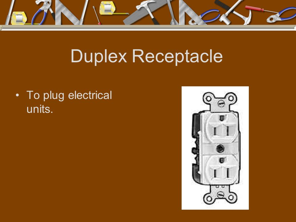 Duplex Receptacle To plug electrical units.