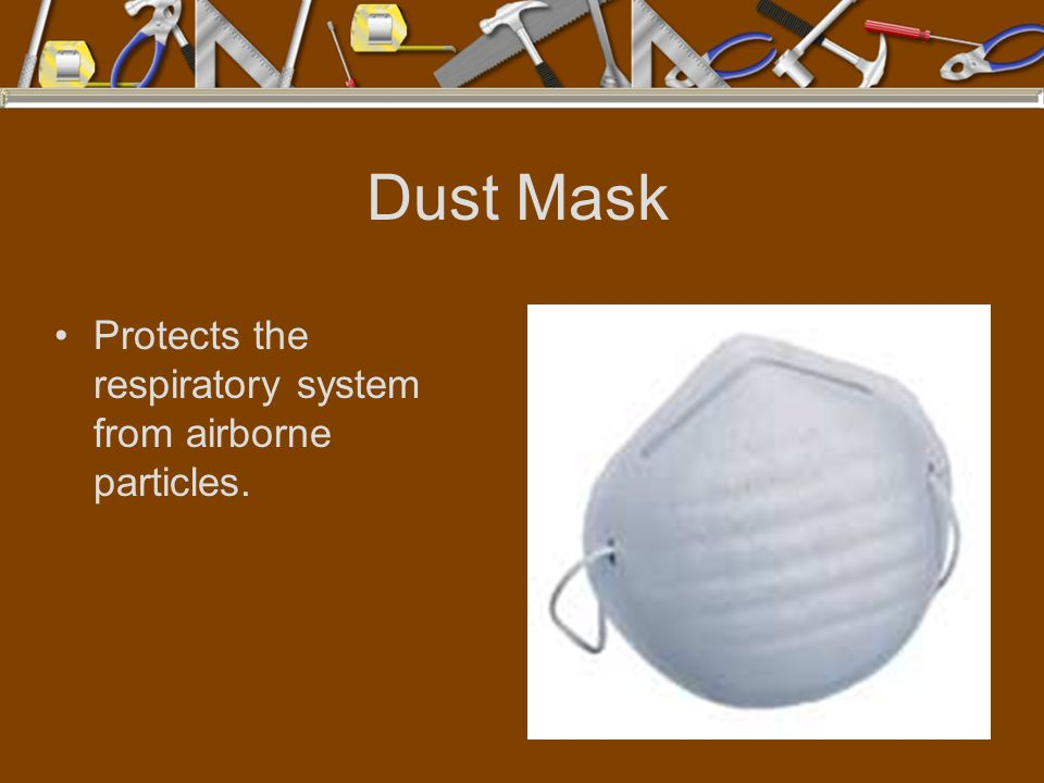 Dust Mask Protects the respiratory system from airborne particles.