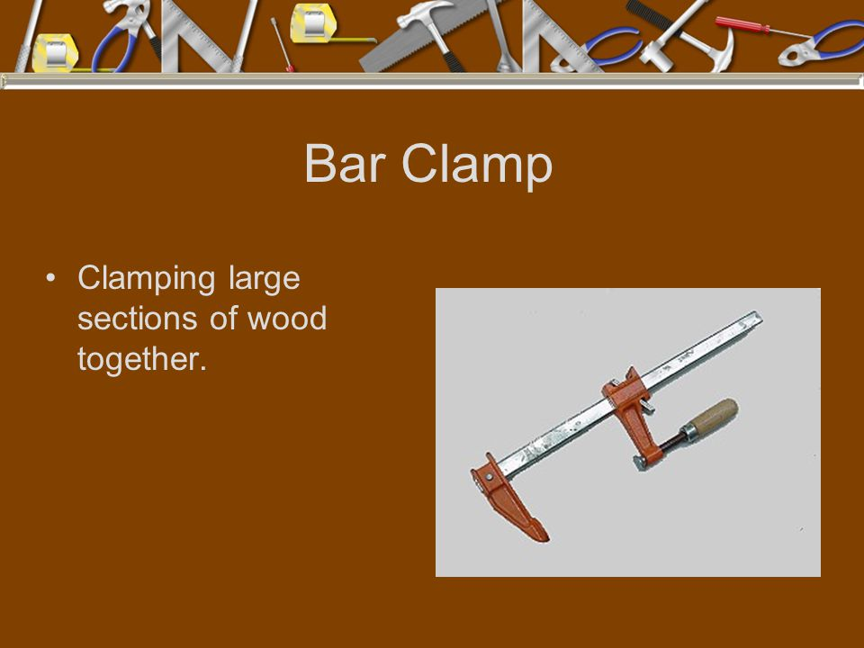 Bar Clamp Clamping large sections of wood together.