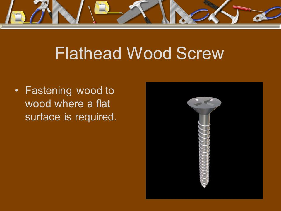 Flathead Wood Screw Fastening wood to wood where a flat surface is required.