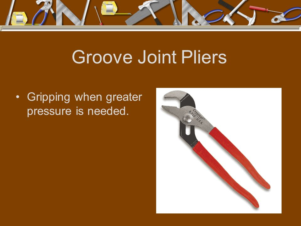 Groove Joint Pliers Gripping when greater pressure is needed.