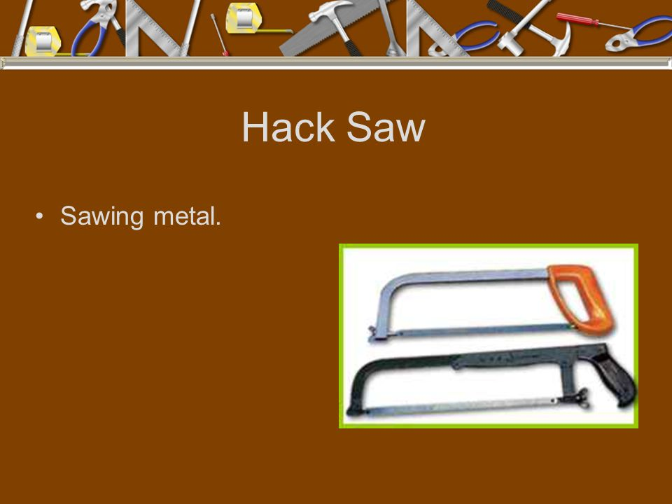 Hack Saw Sawing metal.