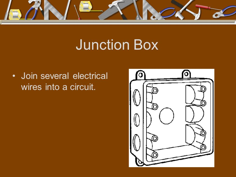 Junction Box Join several electrical wires into a circuit.