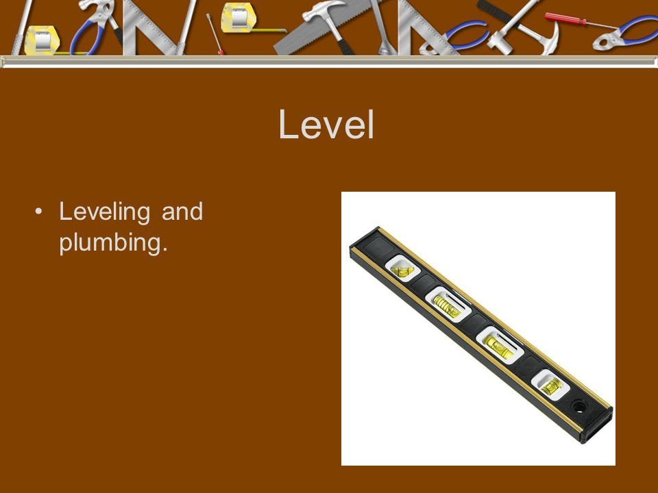 Level Leveling and plumbing.