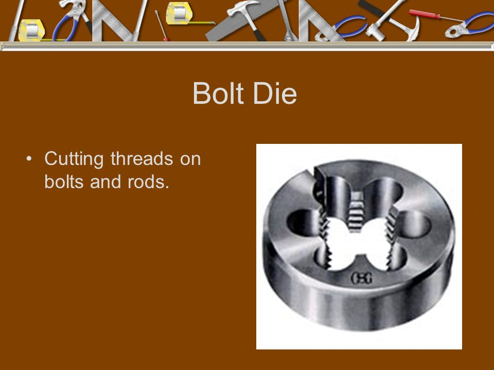 Bolt Die Cutting threads on bolts and rods.