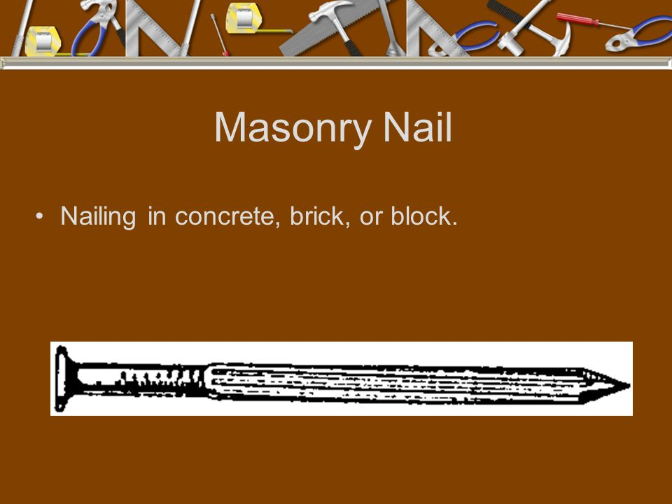 Masonry Nail Nailing in concrete, brick, or block.