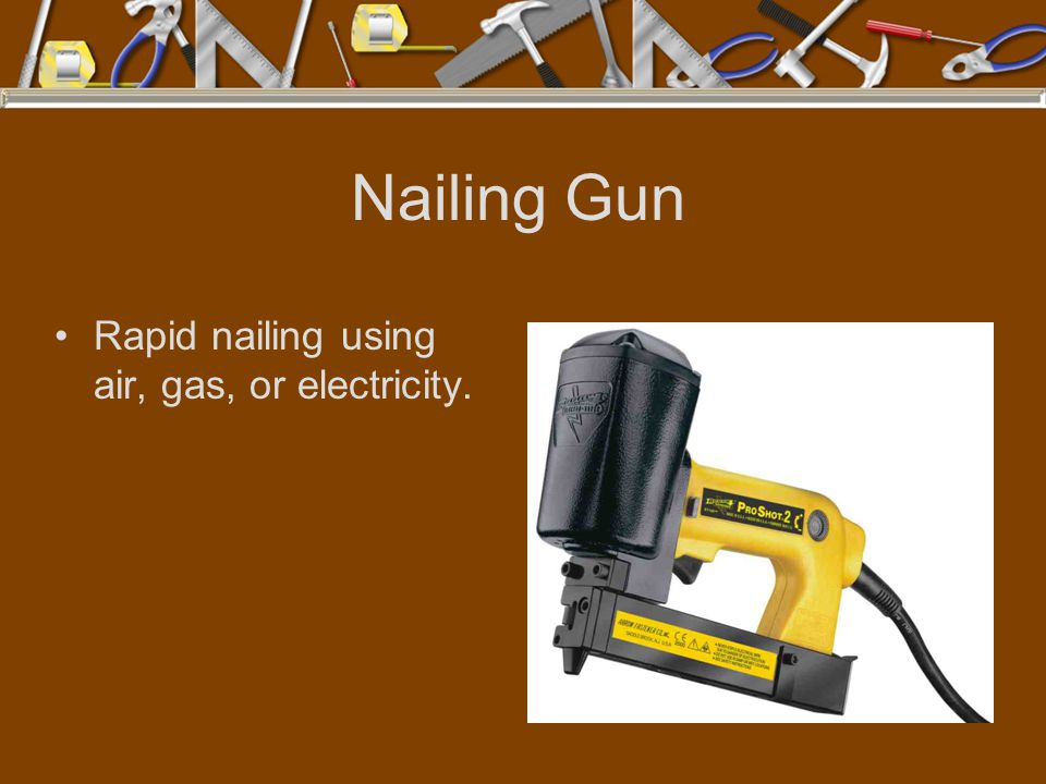 Nailing Gun Rapid nailing using air, gas, or electricity.