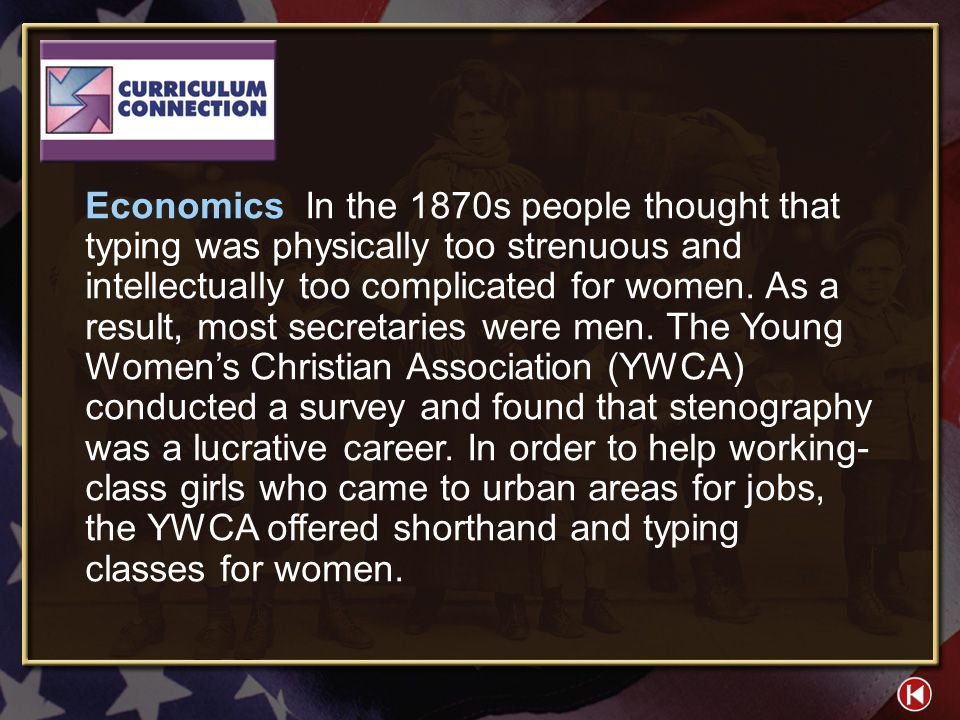Economics In the 1870s people thought that typing was physically too strenuous and intellectually too complicated for women. As a result, most secretaries were men. The Young Women's Christian Association (YWCA) conducted a survey and found that stenography was a lucrative career. In order to help working-class girls who came to urban areas for jobs, the YWCA offered shorthand and typing classes for women.