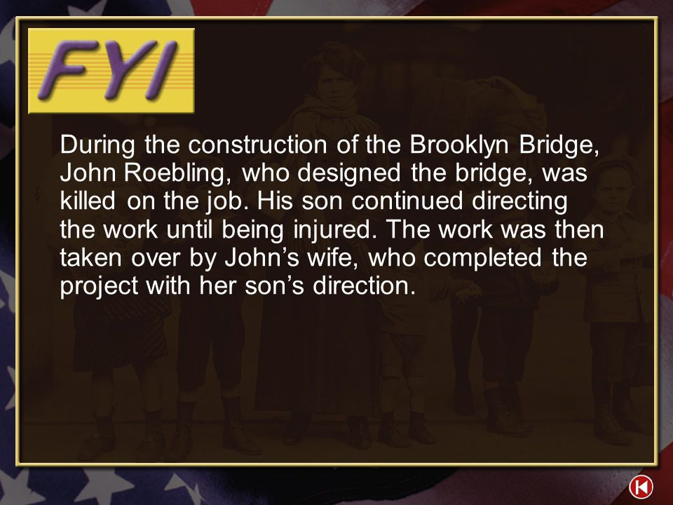 During the construction of the Brooklyn Bridge, John Roebling, who designed the bridge, was killed on the job. His son continued directing the work until being injured. The work was then taken over by John's wife, who completed the project with her son's direction.