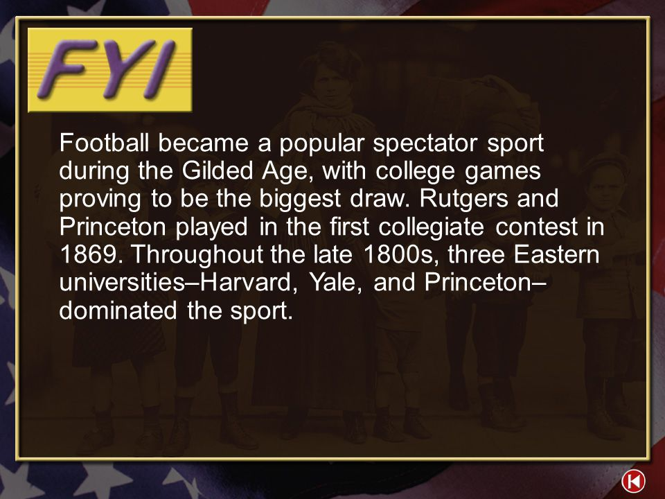 Football became a popular spectator sport during the Gilded Age, with college games proving to be the biggest draw. Rutgers and Princeton played in the first collegiate contest in 1869. Throughout the late 1800s, three Eastern universities–Harvard, Yale, and Princeton–dominated the sport.