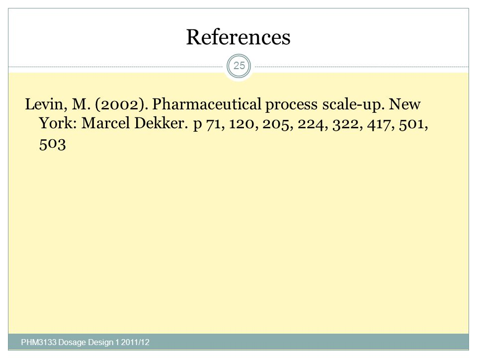 References Levin, M. (2002). Pharmaceutical process scale-up. New York: Marcel Dekker. p 71, 120, 205, 224, 322, 417, 501, 503.