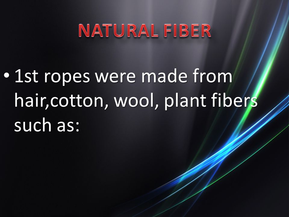 1st ropes were made from hair,cotton, wool, plant fibers such as: