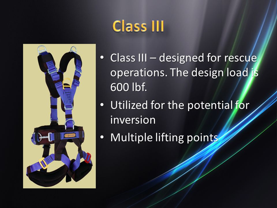 Class III Class III – designed for rescue operations. The design load is 600 lbf. Utilized for the potential for inversion.