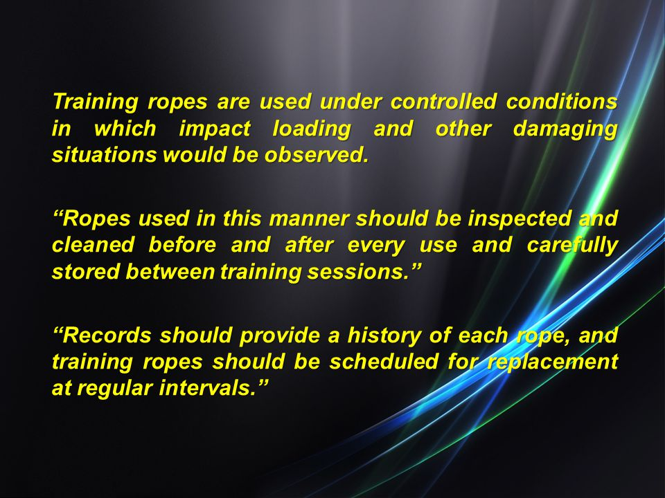Training ropes are used under controlled conditions in which impact loading and other damaging situations would be observed.