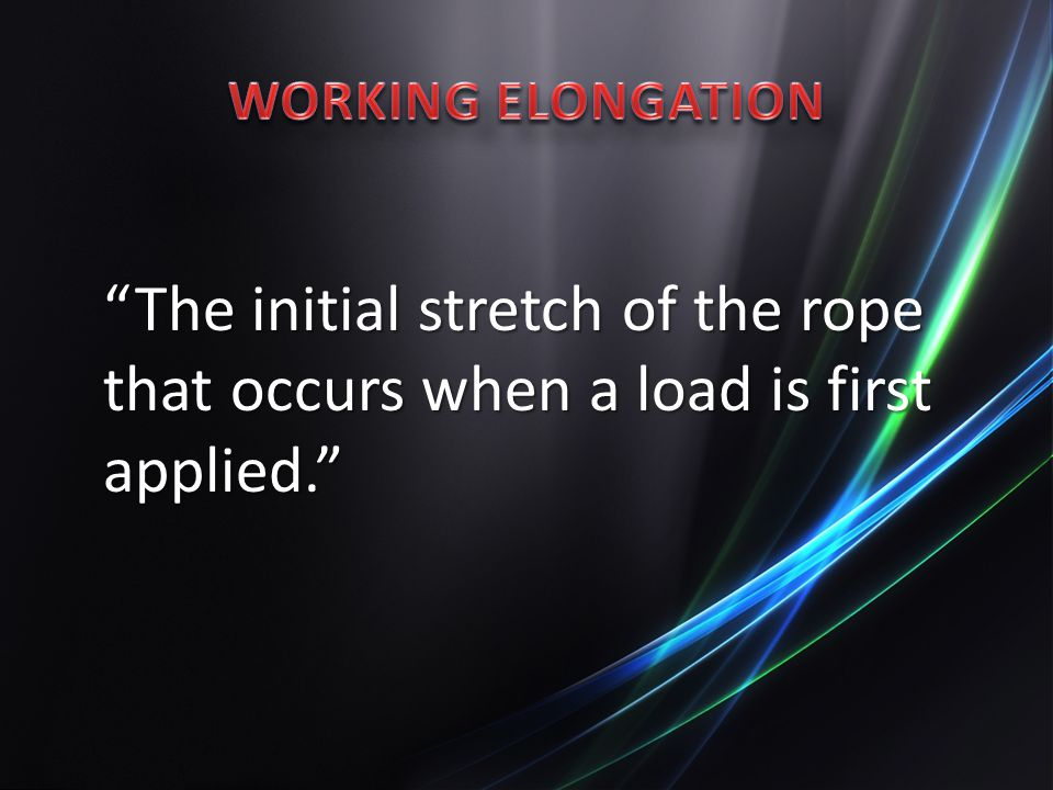WORKING ELONGATION The initial stretch of the rope that occurs when a load is first applied.
