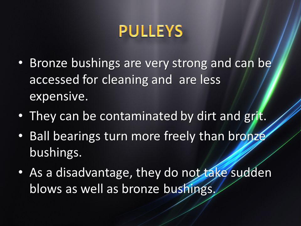 PULLEYS Bronze bushings are very strong and can be accessed for cleaning and are less expensive. They can be contaminated by dirt and grit.