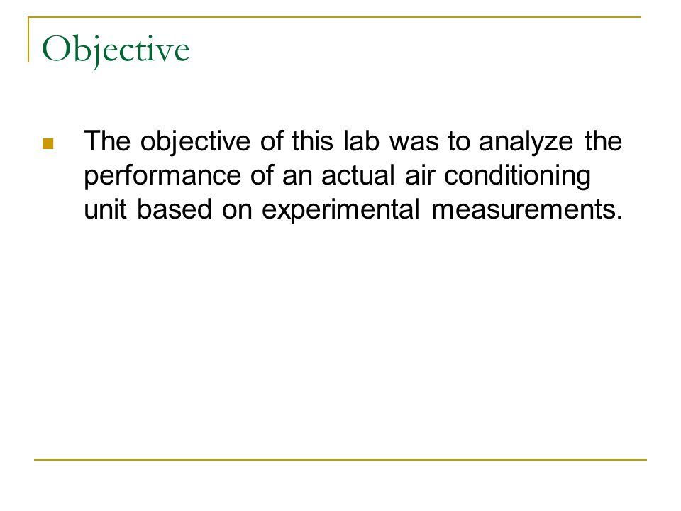 Objective The objective of this lab was to analyze the performance of an actual air conditioning unit based on experimental measurements.