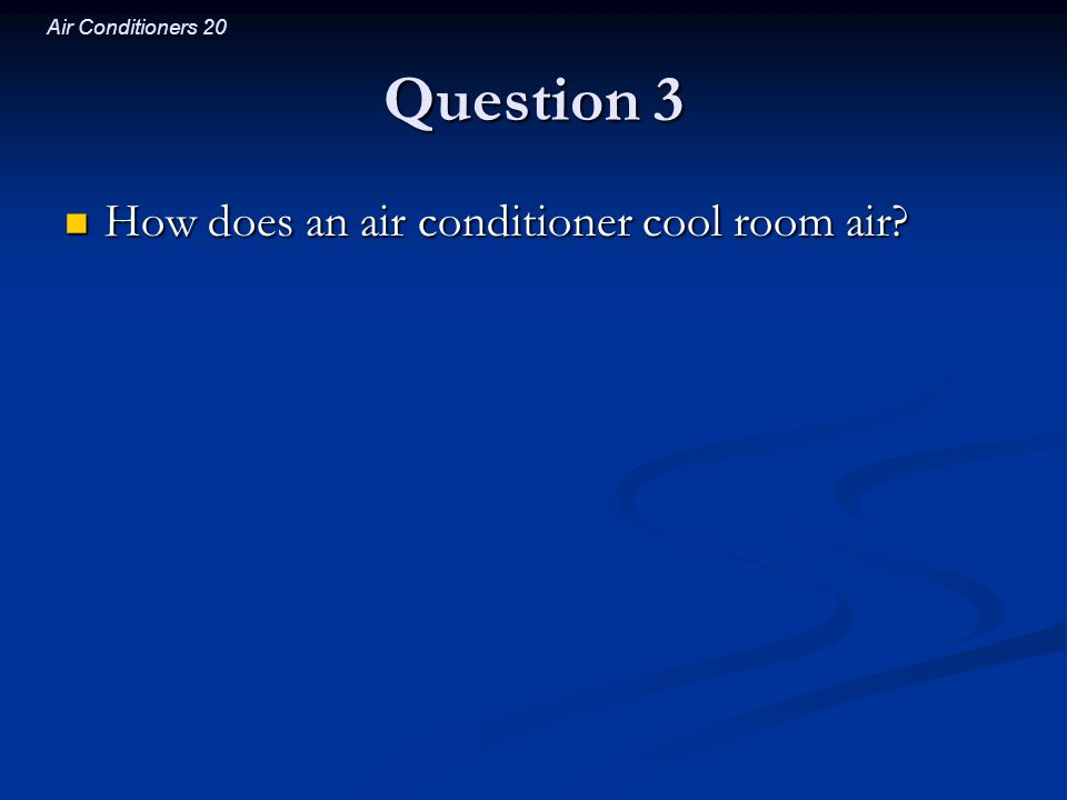 Question 3 How does an air conditioner cool room air