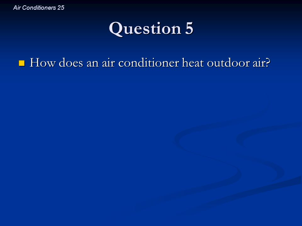 Question 5 How does an air conditioner heat outdoor air