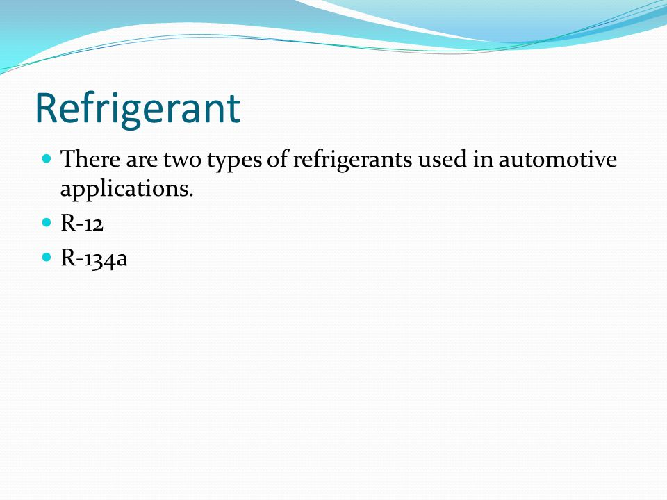 Refrigerant There are two types of refrigerants used in automotive applications. R-12 R-134a