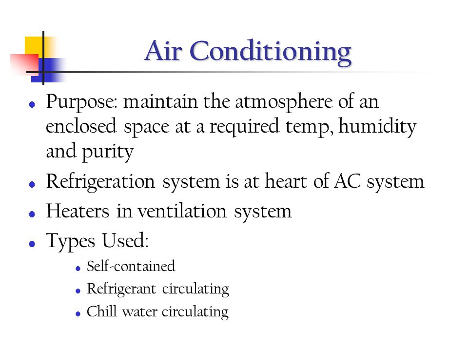 Air Conditioning Purpose: maintain the atmosphere of an enclosed space at a required temp, humidity and purity.
