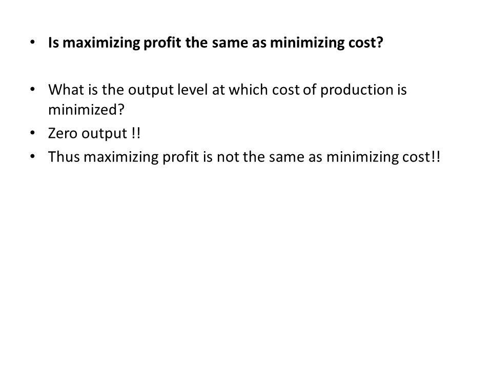 Is maximizing profit the same as minimizing cost