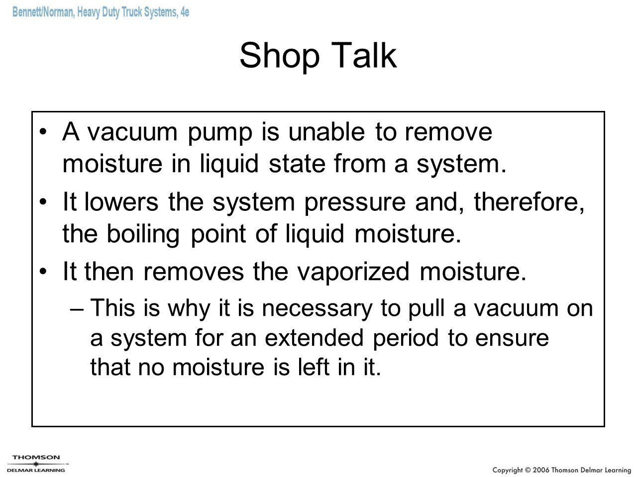 Shop Talk A vacuum pump is unable to remove moisture in liquid state from a system.