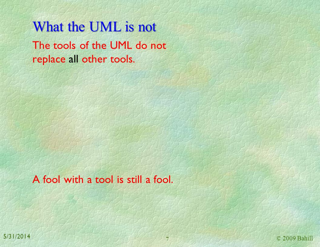 What the UML is not The tools of the UML do not replace all other tools. A fool with a tool is still a fool.