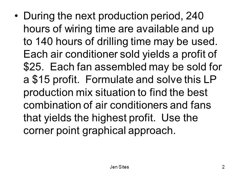 During the next production period, 240 hours of wiring time are available and up to 140 hours of drilling time may be used. Each air conditioner sold yields a profit of $25. Each fan assembled may be sold for a $15 profit. Formulate and solve this LP production mix situation to find the best combination of air conditioners and fans that yields the highest profit. Use the corner point graphical approach.