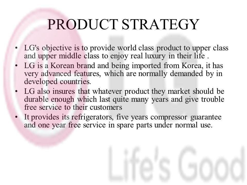 PRODUCT STRATEGY LG s objective is to provide world class product to upper class and upper middle class to enjoy real luxury in their life .