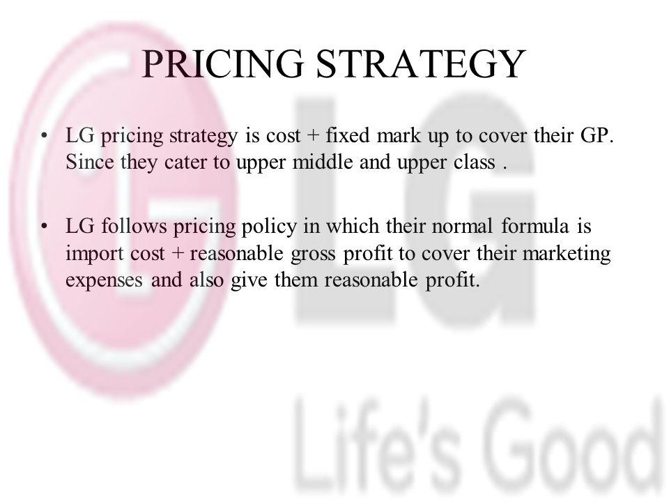 PRICING STRATEGY LG pricing strategy is cost + fixed mark up to cover their GP. Since they cater to upper middle and upper class .