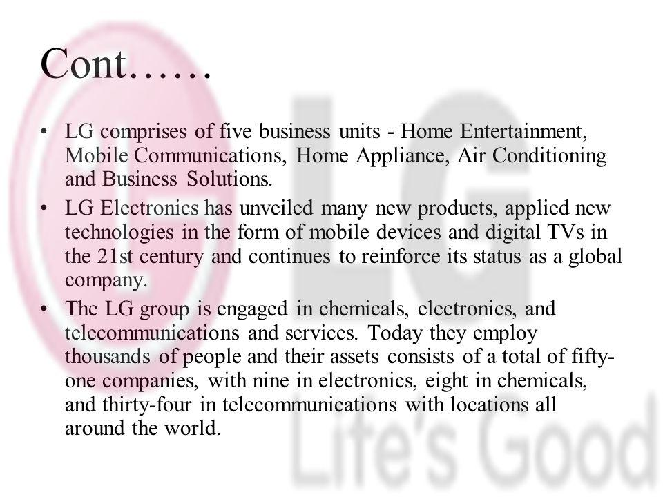 Cont…… LG comprises of five business units - Home Entertainment, Mobile Communications, Home Appliance, Air Conditioning and Business Solutions.