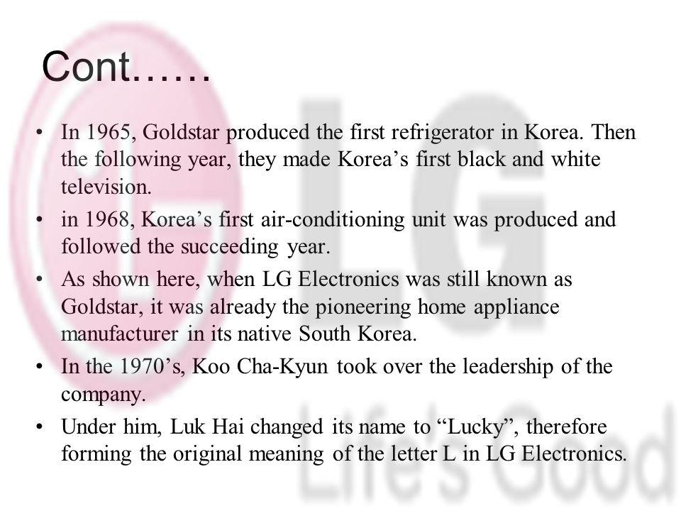 Cont…… In 1965, Goldstar produced the first refrigerator in Korea. Then the following year, they made Korea's first black and white television.